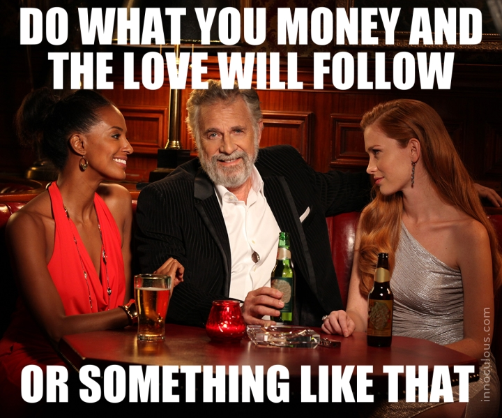 Do what you love and the money will follow
