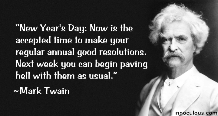 """New Year's Day: Now is the accepted time to make your regular annual good resolutions. Next week you can begin paving hell with them as usual."""
