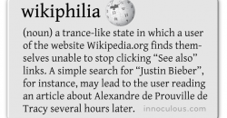 "(noun) a trance-like state in which a user of the website Wikipedia.org finds them- selves unable to stop clicking ""See also"" links. A simple search for ""Justin Bieber"", for instance, may lead to the user reading an article about Alexandre de Prouville de Tracy several hours later."