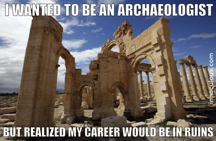 I was going to be an archaeologist, but then my career would be in ruins