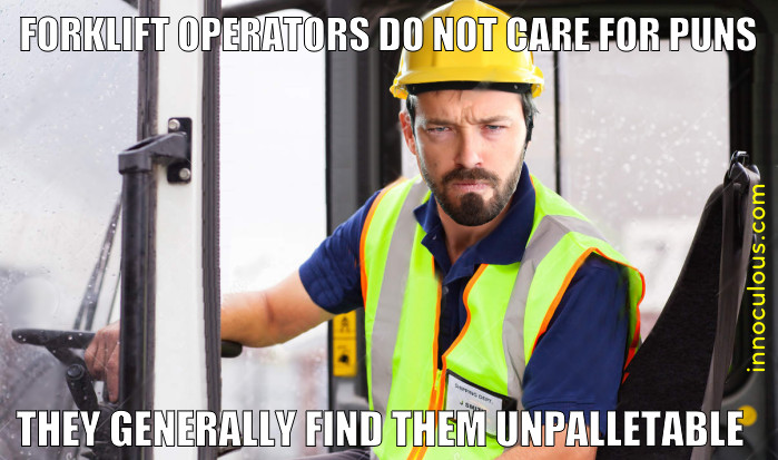 Forklift operators do not care for puns, they find them unpalletable.