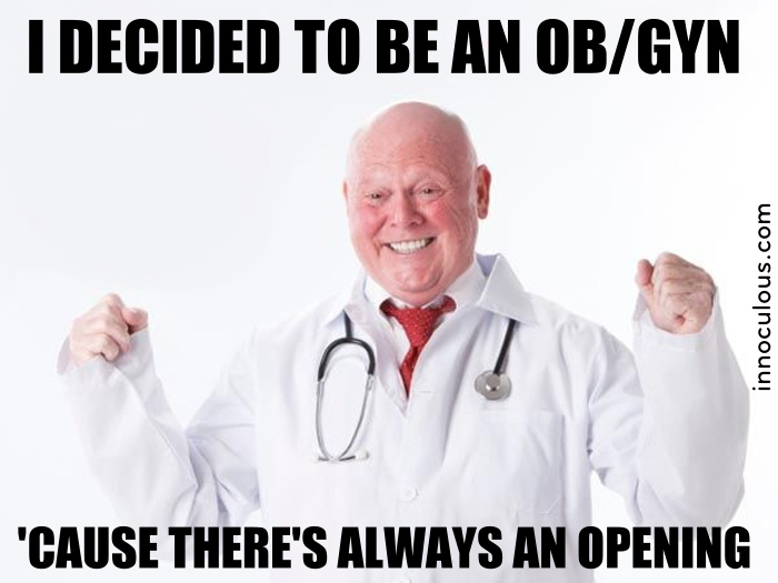 I went to school to be an OB/GYN, but I can't seem to find an opening