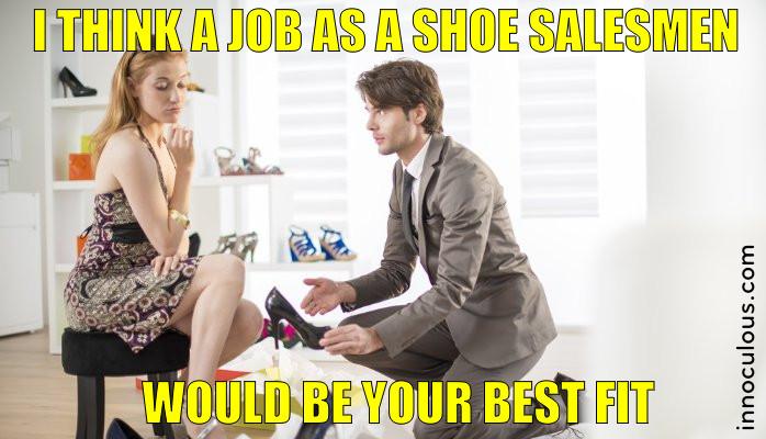 l think a job as a shoe salesmen would be your best fit.