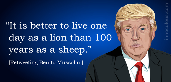 """""""It is better to live one day as a lion than 100 years as a sheep."""" (Retweeting Mussolini)"""