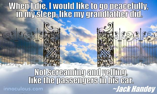 Jack Handey I hope that when I die, I die in my sleep