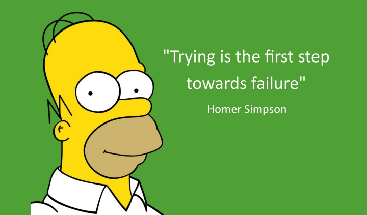"""""""Trying is the first step toward failure."""""""
