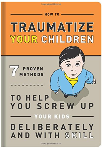 How-to-Traumatize-Your-Children-7-Proven-Methods-to-Help-You-Screw-Up-Your-Kids-Deliberately-and-with-Skill-0