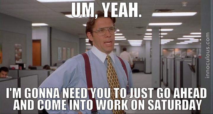 Um, yeah. I'm gonna need ya to work Saturday. Mmmkay?