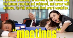 """If you had to identify, in one word, the reason why the human race has not achieved, and never will achieve, its full potential, that word would be """"meetings""""."""