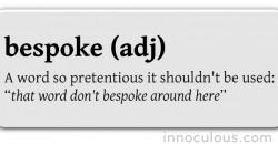 bespoke (adj) A word so pretentious it shouldn't be used: that word don't bespoke around here